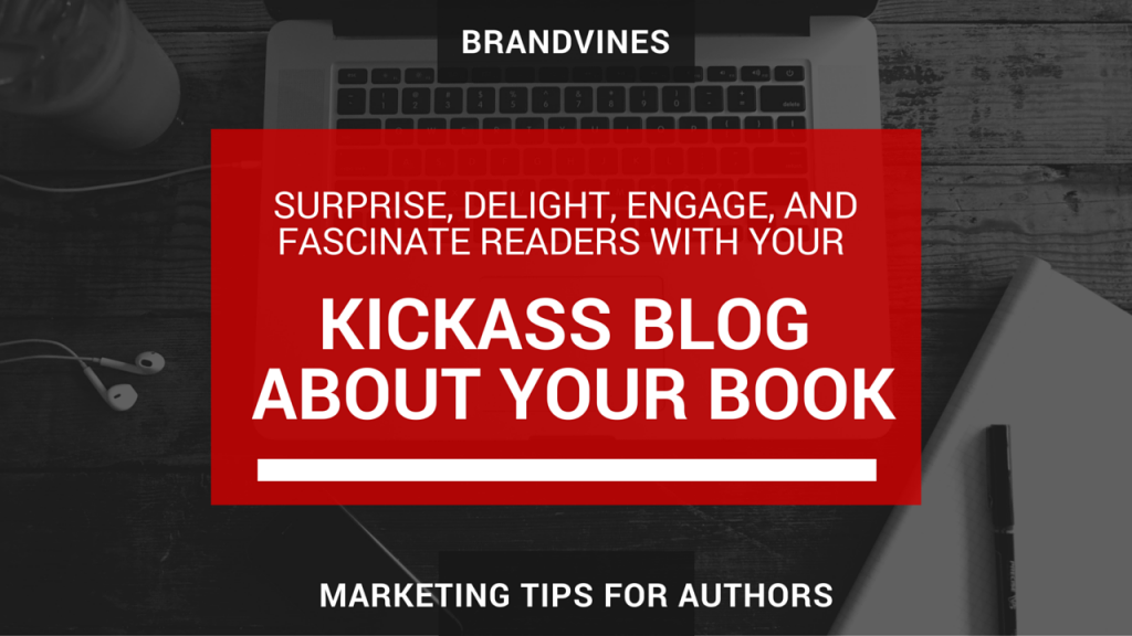 Surprise, Delight, Engage, And Fascinate Readers With Your Kick Ass Blog About Your Book