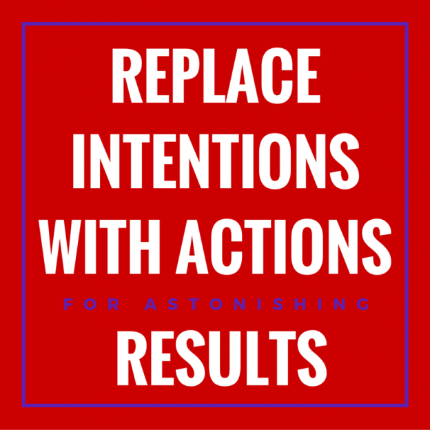 Replace Intentions with Actions for Astonishing Results